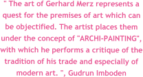 """ The art of Gerhard Merz represents a quest for the premises of art which can be objectified. The artist places them under the concept of ""ARCHI-PAINTING"", with which he performs a critique of the tradition of his trade and especially of modern art. "", Gudrun Imboden"